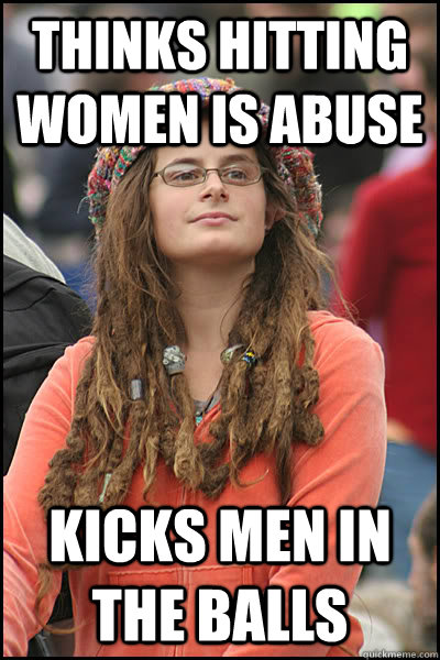 thinks hitting women is abuse kicks men in the balls - College Liberal