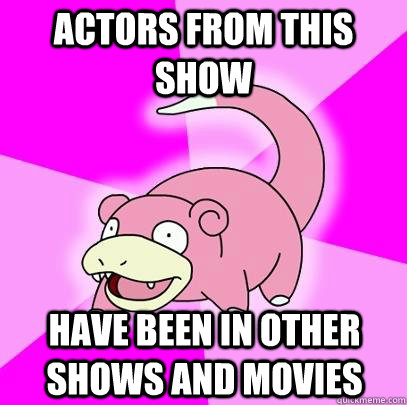 actors from this show have been in other shows and movies - Slowpoke