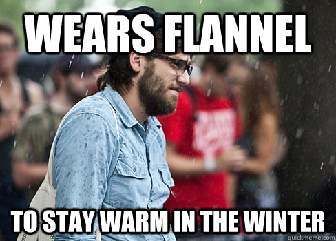 wears flannel to stay warm in the winter - Misunderstood Hipster