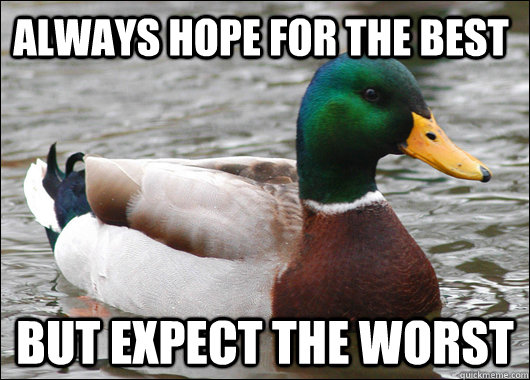 always hope for the best but expect the worst  - Actual Advice Mallard