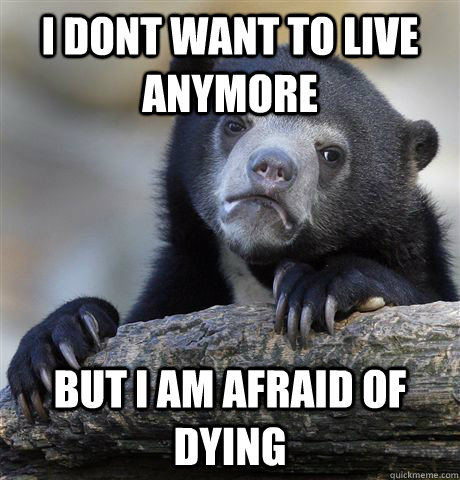 i dont want to live anymore but i am afraid of dying - Confession Bear