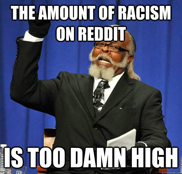 the amount of racism on reddit is too damn high - Jimmy McMillan