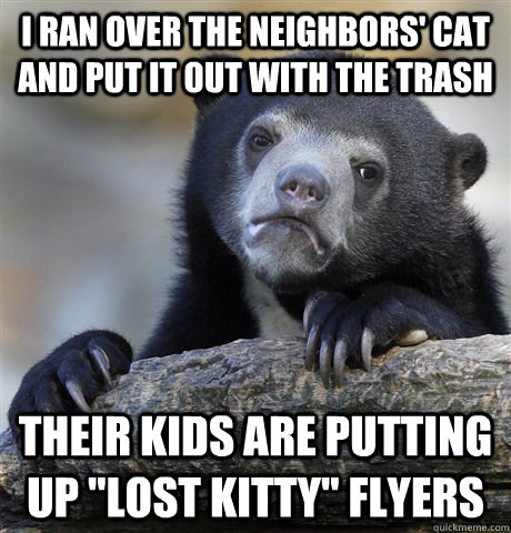 i ran over the neighbors cat and put it out with the trash  - Confession Bear