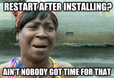restart after installing aint nobody got time for that - aintnobody
