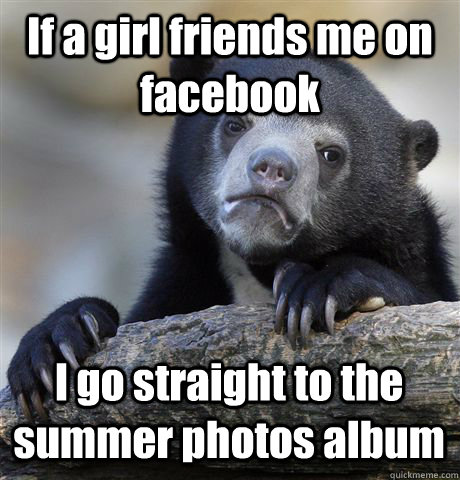 if a girl friends me on facebook i go straight to the summer - Confession Bear