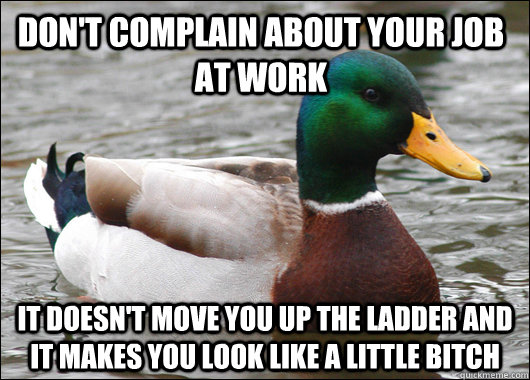 dont complain about your job at work it doesnt move you up - Actual Advice Mallard