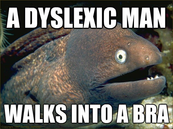 a dyslexic man walks into a bra - Bad Joke Eel