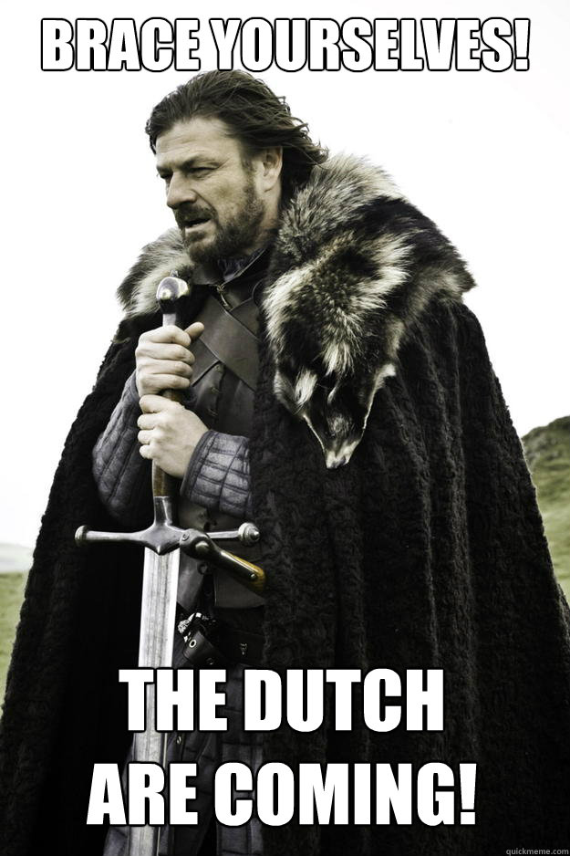 brace yourselves the dutch are coming - Winter is coming
