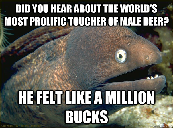 did you hear about the worlds most prolific toucher of male - Bad Joke Eel