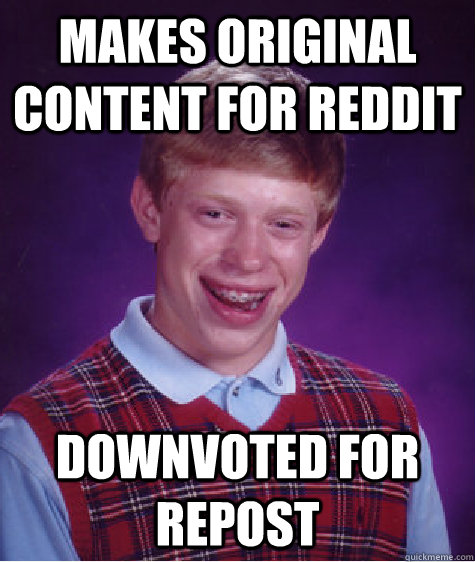 makes original content for reddit downvoted for repost - Badluckbrian