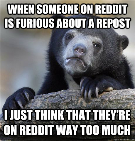 when someone on reddit is furious about a repost i just thin - Confession Bear