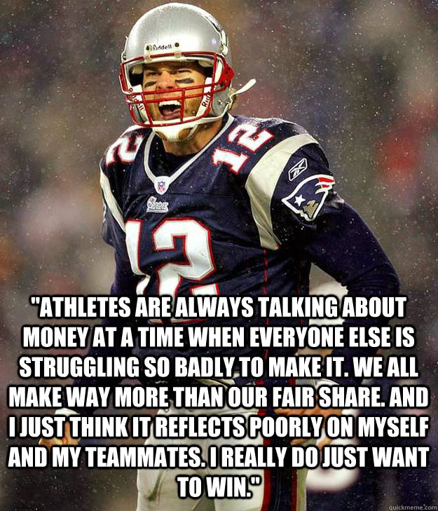 athletes are always talking about money at a time when ever - Good Guy Tom Brady