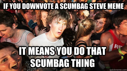 if you downvote a scumbag steve meme it means you do that sc - Sudden Clarity Clarence