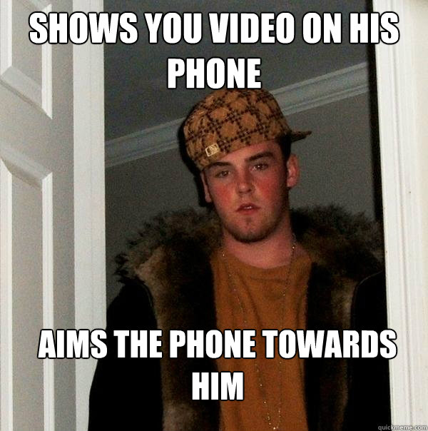 shows you video on his phone aims the phone towards him - Scumbag Steve