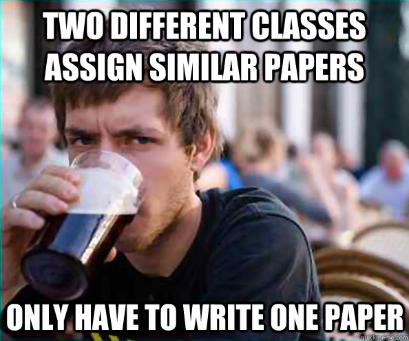 two different classes assign similar papers only have to wri - Lazy College Senior