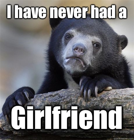 I have never had a Girlfriend  - Confession Bear