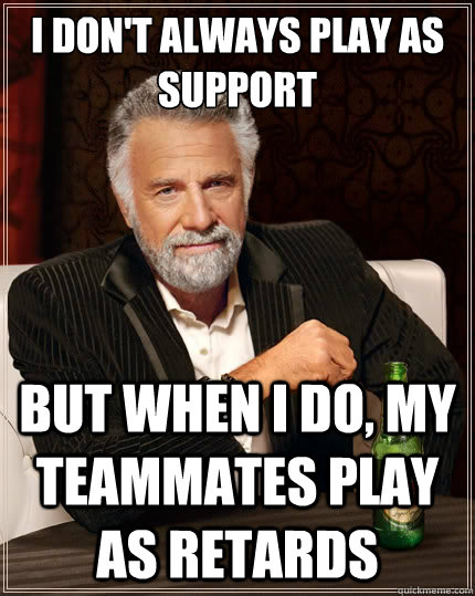 i dont always play as support but when i do my teammates p - The Most Interesting Man In The World