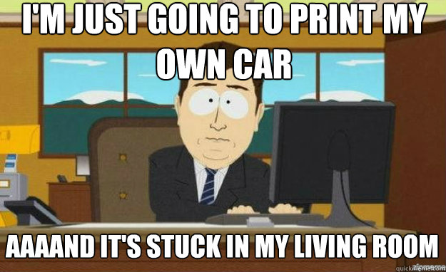 im just going to print my own car aaaand its stuck in my l - aaaand its gone