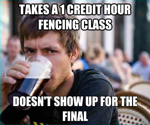 takes a 1 credit hour fencing class doesnt show up for the  - Lazy College Senior
