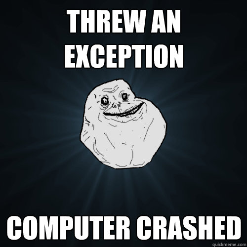 threw an exception computer crashed  - Forever Alone