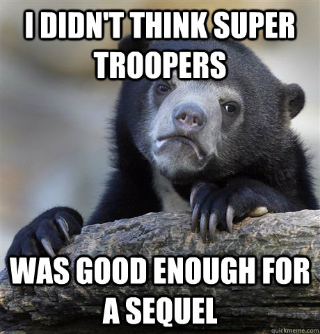 i didnt think super troopers was good enough for a sequel - confessionbear
