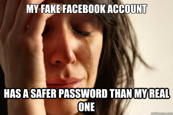 my fake facebook account has a safer password than my real o - First World Problems