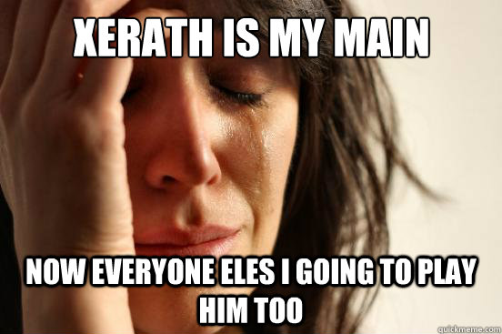 xerath is my main now everyone eles i going to play him too - First World Problems