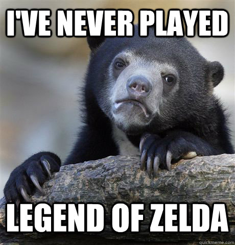 ive never played legend of zelda - Confession Bear