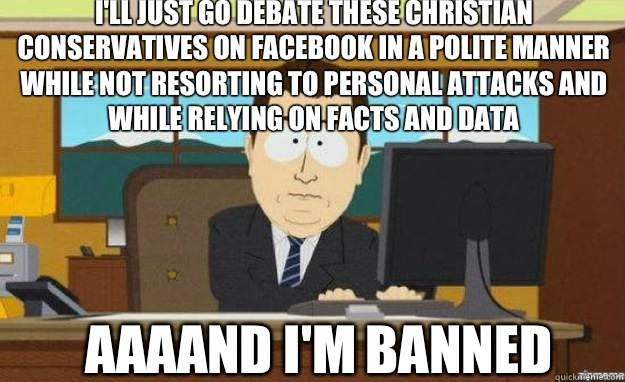 Ill just go debate these Christian Conservatives on Facebook - aaaand its gone