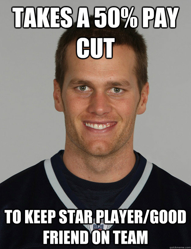 takes a 50 pay cut to keep star playergood friend on team - Good guy Tom Brady