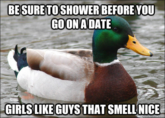 be sure to shower before you go on a date girls like guys th - Actual Advice Mallard