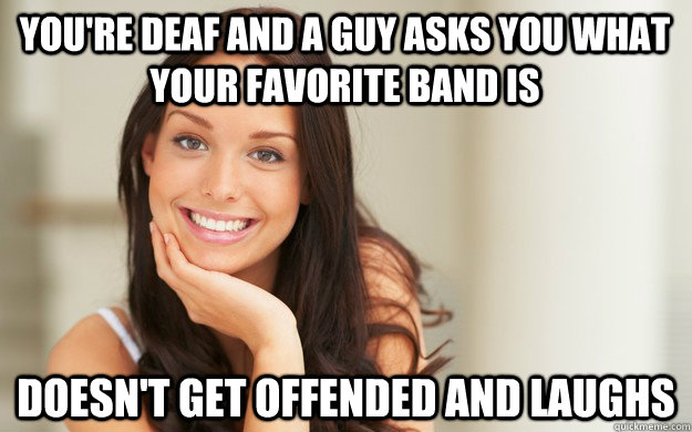 youre deaf and a guy asks you what your favorite band is do - Good Girl Gina