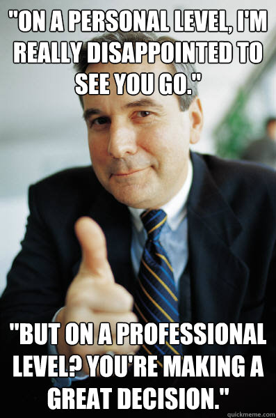 on a personal level im really disappointed to see you go - Good Guy Boss