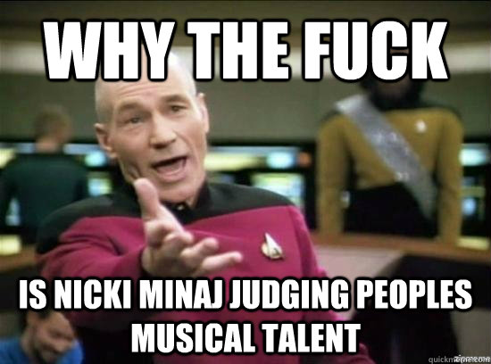 why the fuck is nicki minaj judging peoples musical talent - Annoyed Picard HD