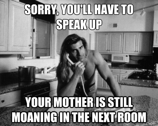 sorry youll have to speak up your mother is still moaning - 
