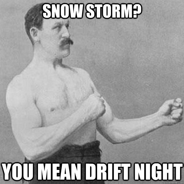 snow storm you mean drift night - overly manly man