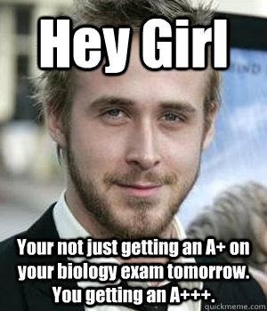 hey girl your not just getting an a on your biology exam to - Ryan gosling