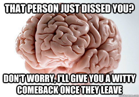that person just dissed you dont worry ill give you a wi - Scumbag Brain