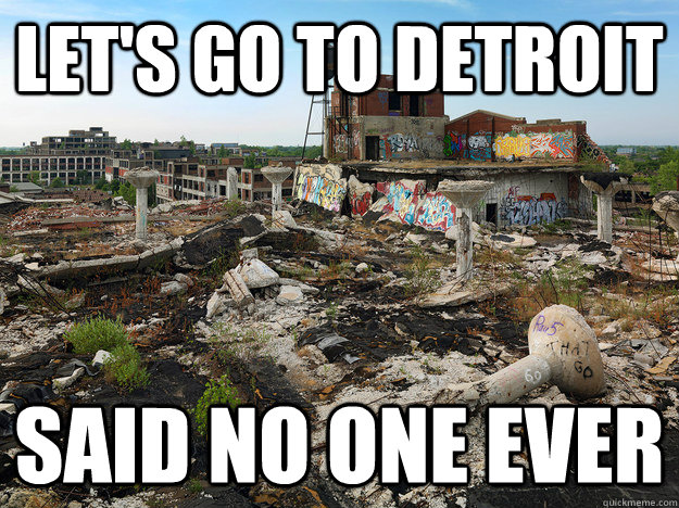 lets go to detroit said no one ever -