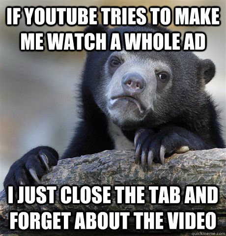if youtube tries to make me watch a whole ad i just close th - Confession Bear