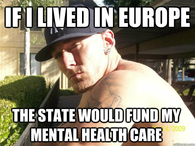 if i lived in europe the state would fund my mental health c - Chad Elliott