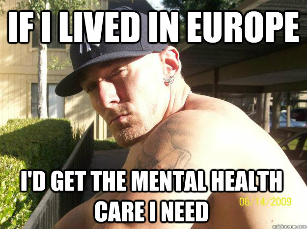 if i lived in europe id get the mental health care i need - Chad Elliott