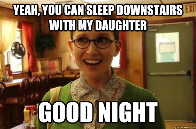 yeah you can sleep downstairs with my daughter good night - Sexually Oblivious Female
