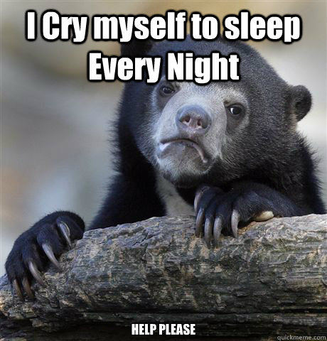 i cry myself to sleep every night help please - confessionbear