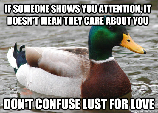 if someone shows you attention it doesnt mean they care ab - Actual Advice Mallard