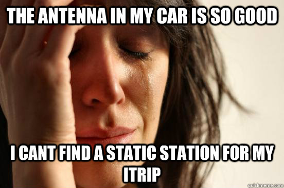 the antenna in my car is so good i cant find a static statio - First World Problems