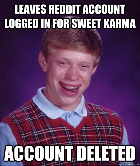 leaves reddit account logged in for sweet karma account dele - Bad Luck Brian