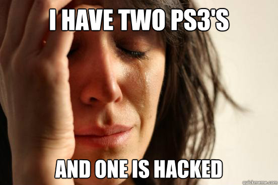 i have two ps3s and one is hacked - First World Problems