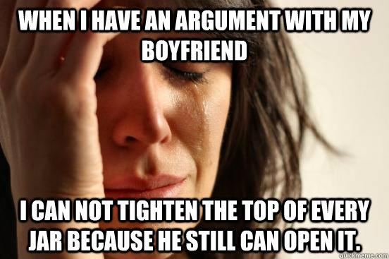 when i have an argument with my boyfriend i can not tighten  - First World Problems
