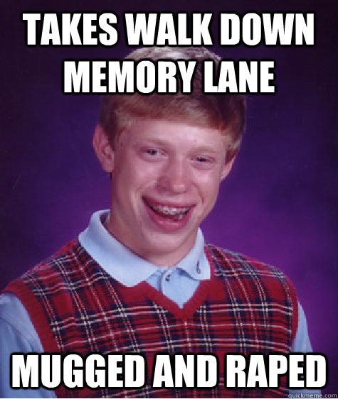 takes walk down memory lane mugged and raped - Bad Luck Brian